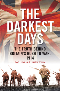 Douglas Newton - The Darkest Days: The Truth Behind Britain's Rush to War, 1914 - In association with Bristol Festival of Ideas